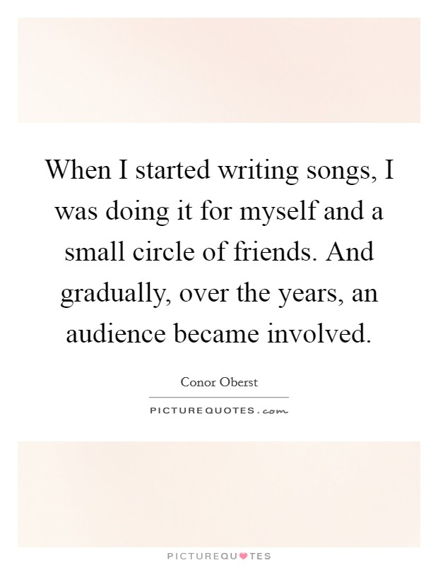 When I started writing songs, I was doing it for myself and a small circle of friends. And gradually, over the years, an audience became involved Picture Quote #1