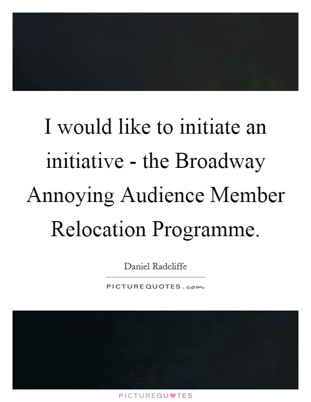 I would like to initiate an initiative - the Broadway Annoying Audience Member Relocation Programme Picture Quote #1
