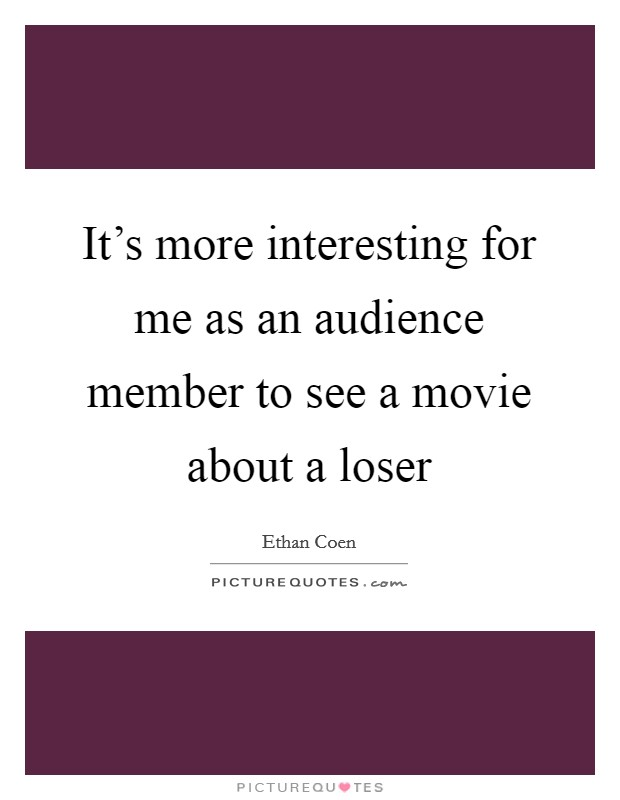 It's more interesting for me as an audience member to see a movie about a loser Picture Quote #1