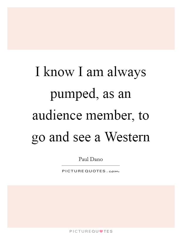 I know I am always pumped, as an audience member, to go and see a Western Picture Quote #1