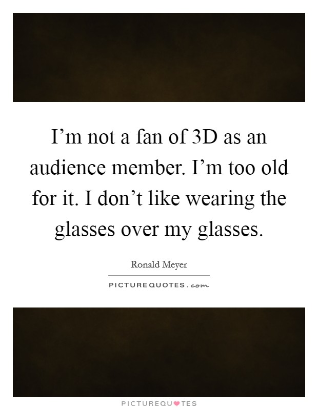 I'm not a fan of 3D as an audience member. I'm too old for it. I don't like wearing the glasses over my glasses Picture Quote #1