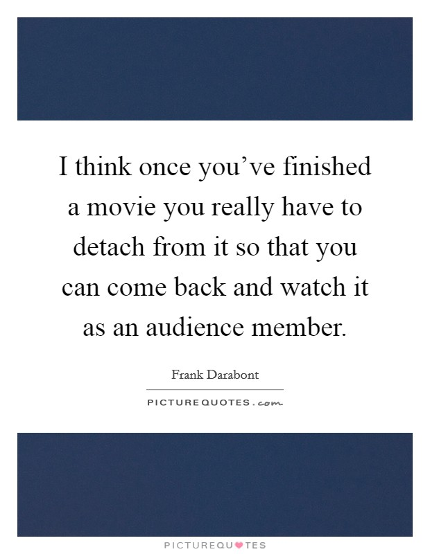 I think once you've finished a movie you really have to detach from it so that you can come back and watch it as an audience member Picture Quote #1