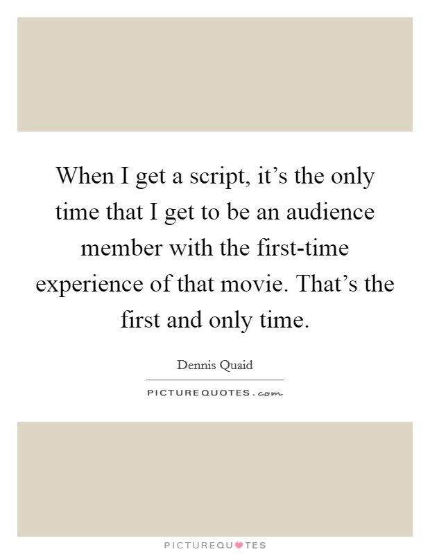 When I get a script, it's the only time that I get to be an audience member with the first-time experience of that movie. That's the first and only time. Picture Quote #1