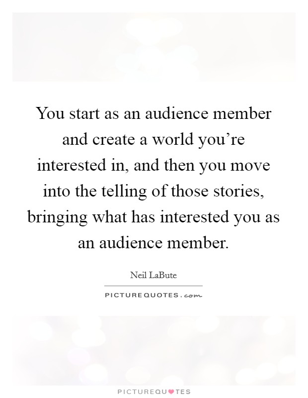 You start as an audience member and create a world you're interested in, and then you move into the telling of those stories, bringing what has interested you as an audience member Picture Quote #1
