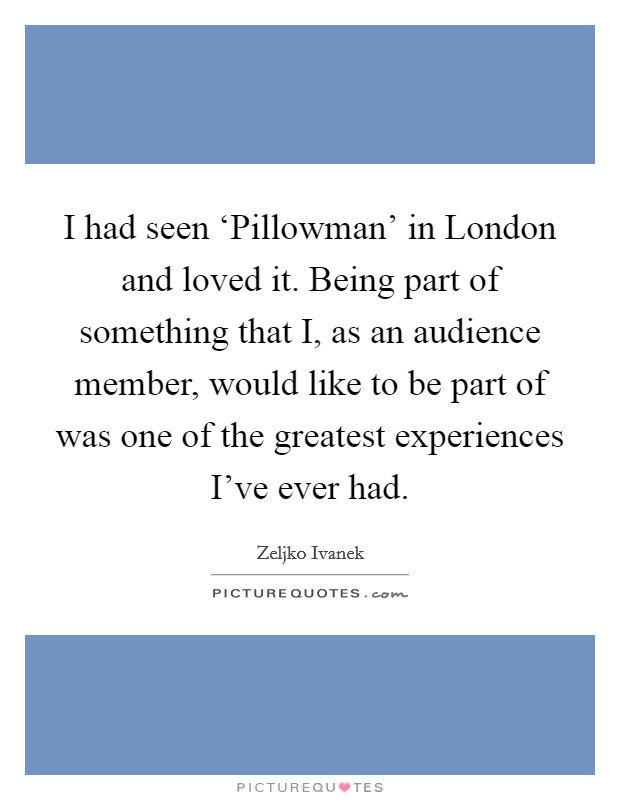 I had seen 'Pillowman' in London and loved it. Being part of something that I, as an audience member, would like to be part of was one of the greatest experiences I've ever had Picture Quote #1