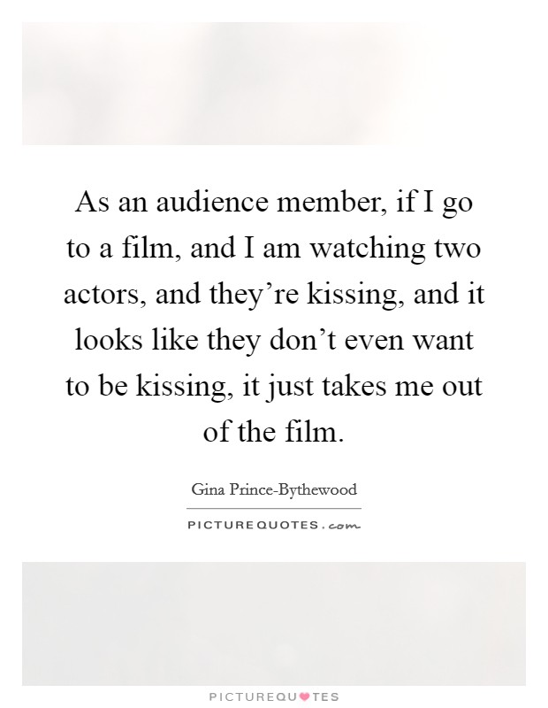 As an audience member, if I go to a film, and I am watching two actors, and they're kissing, and it looks like they don't even want to be kissing, it just takes me out of the film Picture Quote #1