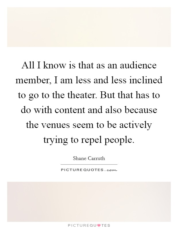 All I know is that as an audience member, I am less and less inclined to go to the theater. But that has to do with content and also because the venues seem to be actively trying to repel people Picture Quote #1