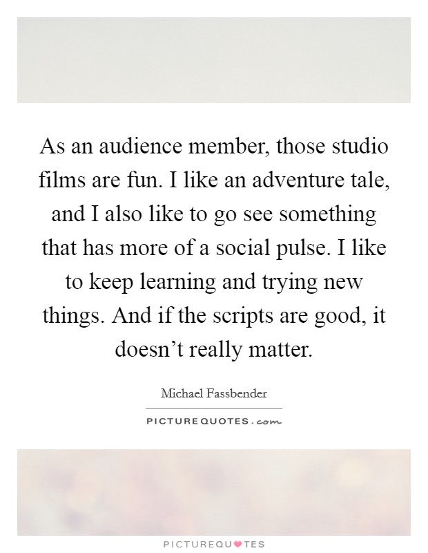 As an audience member, those studio films are fun. I like an adventure tale, and I also like to go see something that has more of a social pulse. I like to keep learning and trying new things. And if the scripts are good, it doesn't really matter Picture Quote #1