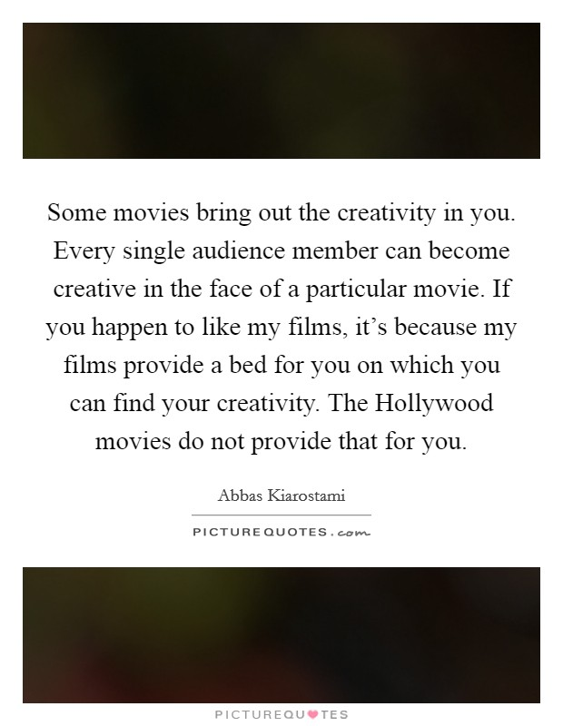 Some movies bring out the creativity in you. Every single audience member can become creative in the face of a particular movie. If you happen to like my films, it's because my films provide a bed for you on which you can find your creativity. The Hollywood movies do not provide that for you Picture Quote #1
