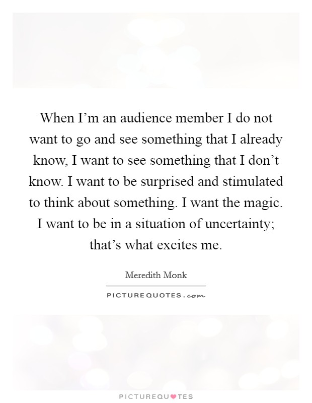 When I'm an audience member I do not want to go and see something that I already know, I want to see something that I don't know. I want to be surprised and stimulated to think about something. I want the magic. I want to be in a situation of uncertainty; that's what excites me Picture Quote #1
