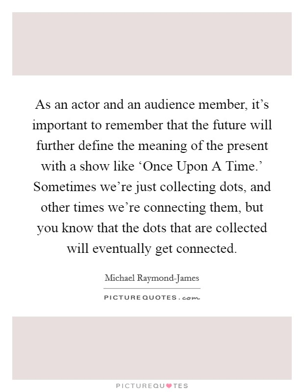 As an actor and an audience member, it's important to remember that the future will further define the meaning of the present with a show like 'Once Upon A Time.' Sometimes we're just collecting dots, and other times we're connecting them, but you know that the dots that are collected will eventually get connected Picture Quote #1