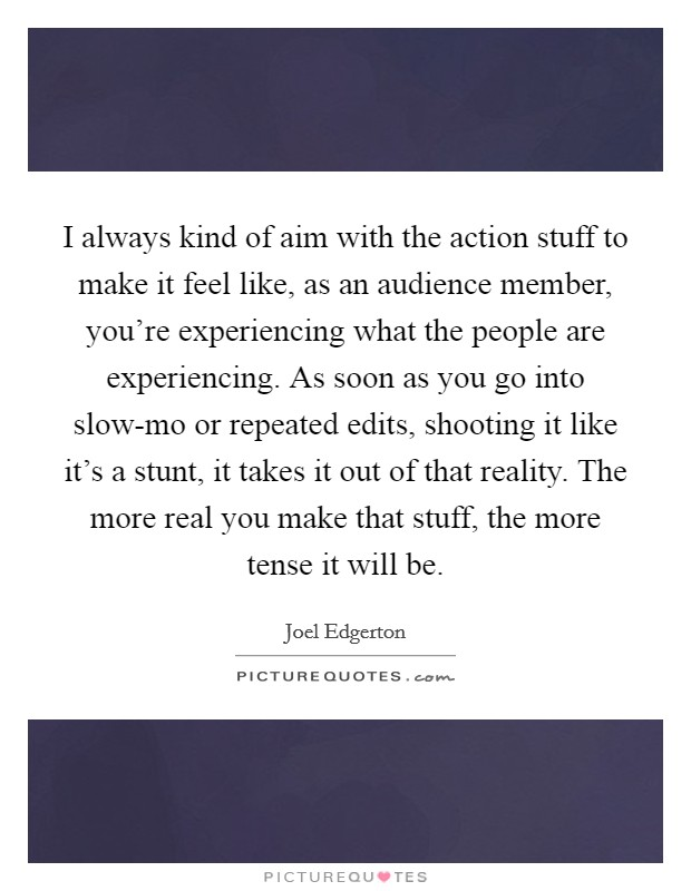 I always kind of aim with the action stuff to make it feel like, as an audience member, you're experiencing what the people are experiencing. As soon as you go into slow-mo or repeated edits, shooting it like it's a stunt, it takes it out of that reality. The more real you make that stuff, the more tense it will be Picture Quote #1