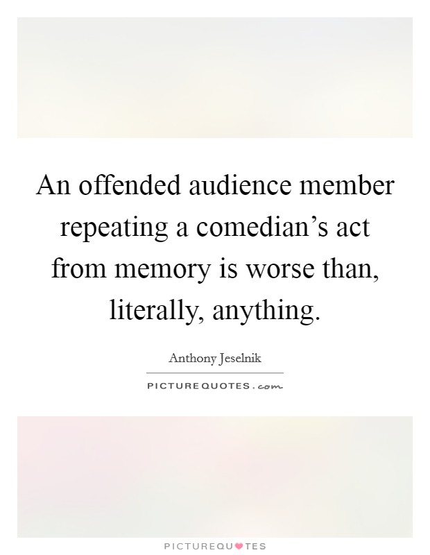 An offended audience member repeating a comedian's act from memory is worse than, literally, anything Picture Quote #1