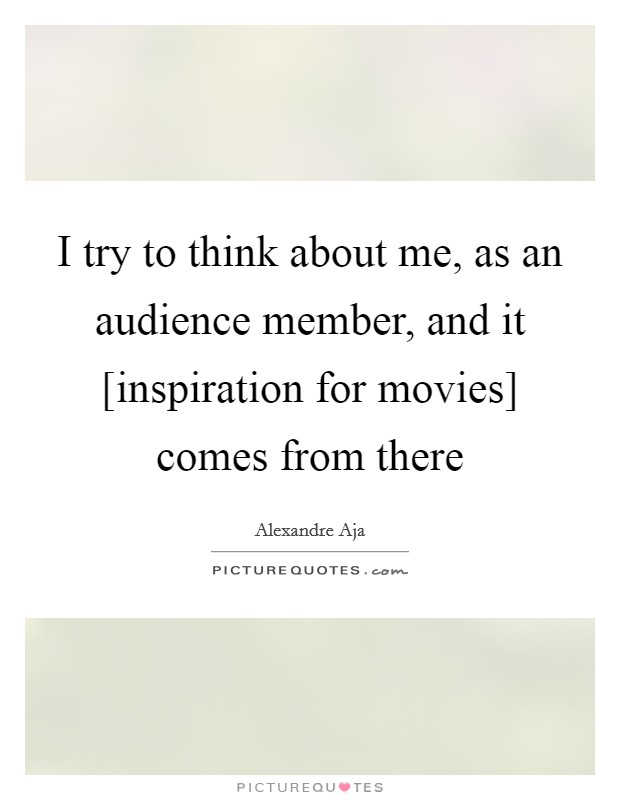 I try to think about me, as an audience member, and it [inspiration for movies] comes from there Picture Quote #1