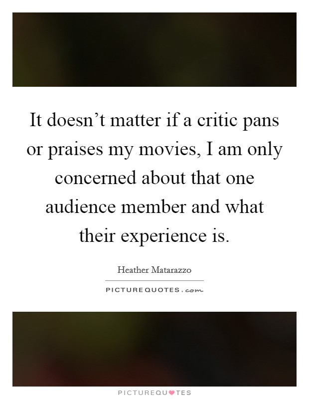 It doesn't matter if a critic pans or praises my movies, I am only concerned about that one audience member and what their experience is Picture Quote #1