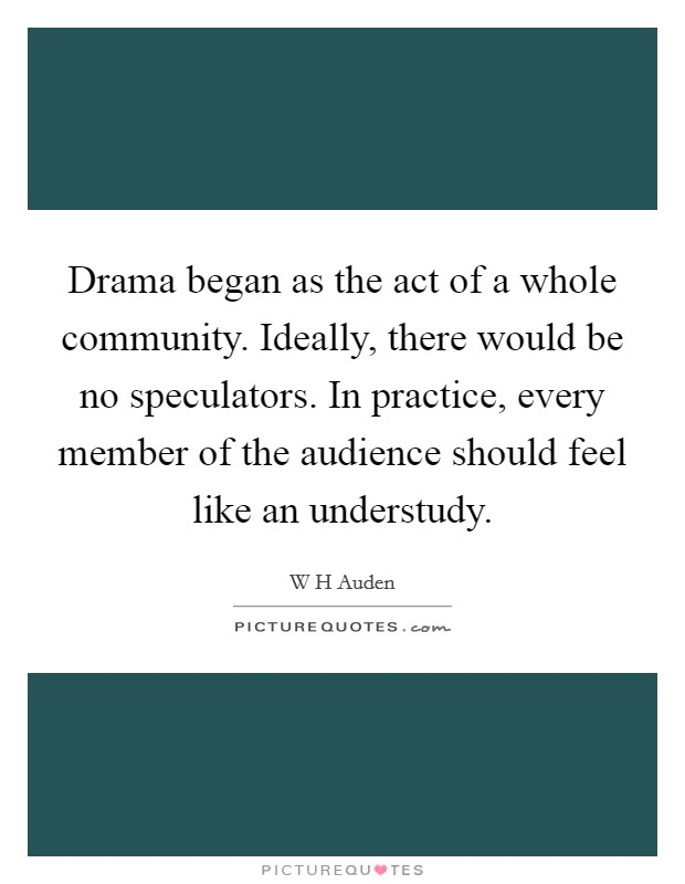 Drama began as the act of a whole community. Ideally, there would be no speculators. In practice, every member of the audience should feel like an understudy Picture Quote #1