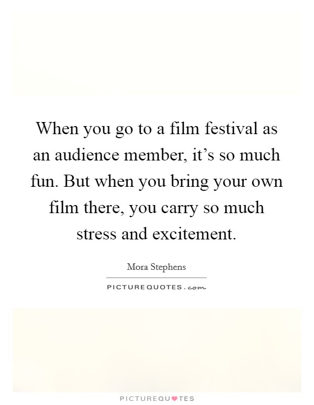 When you go to a film festival as an audience member, it's so much fun. But when you bring your own film there, you carry so much stress and excitement Picture Quote #1