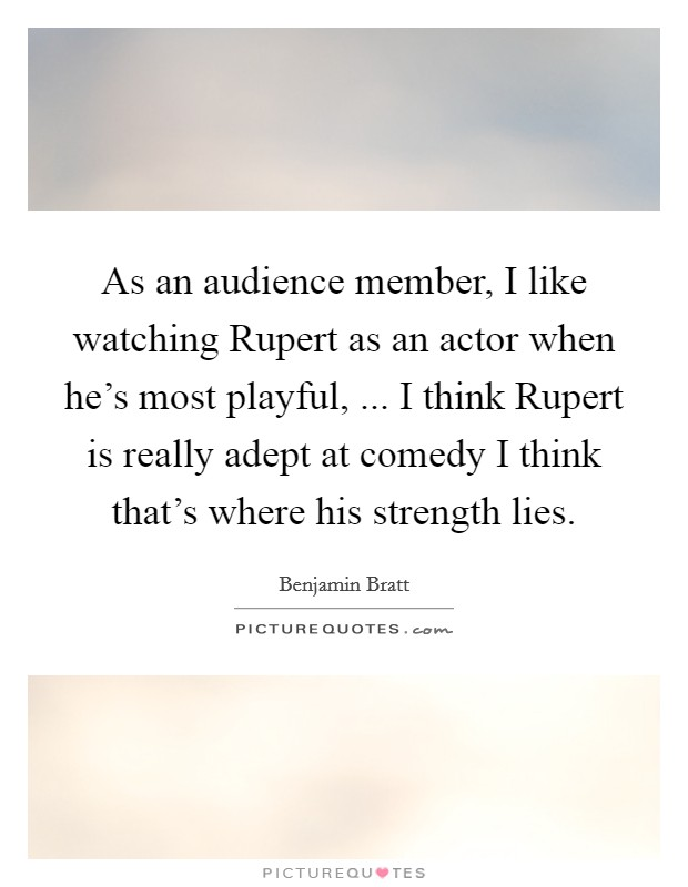 As an audience member, I like watching Rupert as an actor when he's most playful, ... I think Rupert is really adept at comedy I think that's where his strength lies Picture Quote #1