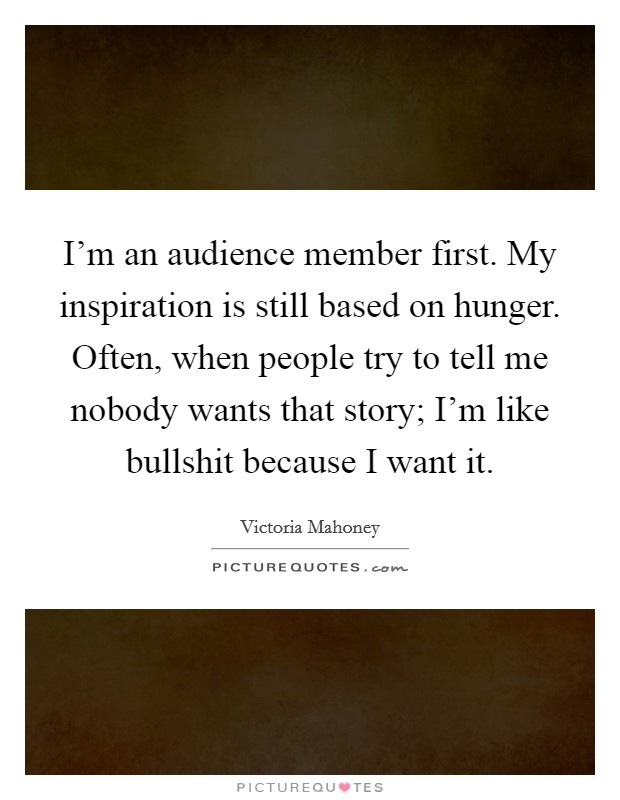 I'm an audience member first. My inspiration is still based on hunger. Often, when people try to tell me nobody wants that story; I'm like bullshit because I want it Picture Quote #1