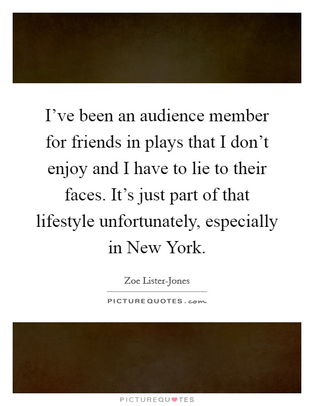 I've been an audience member for friends in plays that I don't enjoy and I have to lie to their faces. It's just part of that lifestyle unfortunately, especially in New York Picture Quote #1