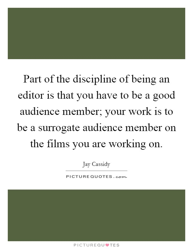 Part of the discipline of being an editor is that you have to be a good audience member; your work is to be a surrogate audience member on the films you are working on Picture Quote #1