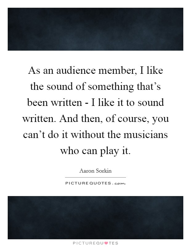 As an audience member, I like the sound of something that's been written - I like it to sound written. And then, of course, you can't do it without the musicians who can play it Picture Quote #1