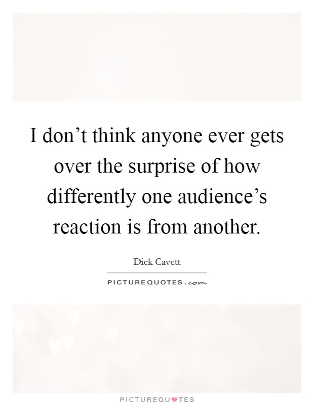 I don't think anyone ever gets over the surprise of how differently one audience's reaction is from another Picture Quote #1