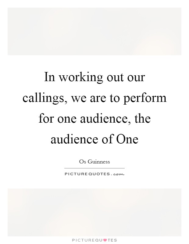 In working out our callings, we are to perform for one audience, the audience of One Picture Quote #1