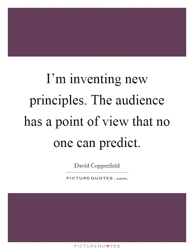 I'm inventing new principles. The audience has a point of view that no one can predict. Picture Quote #1
