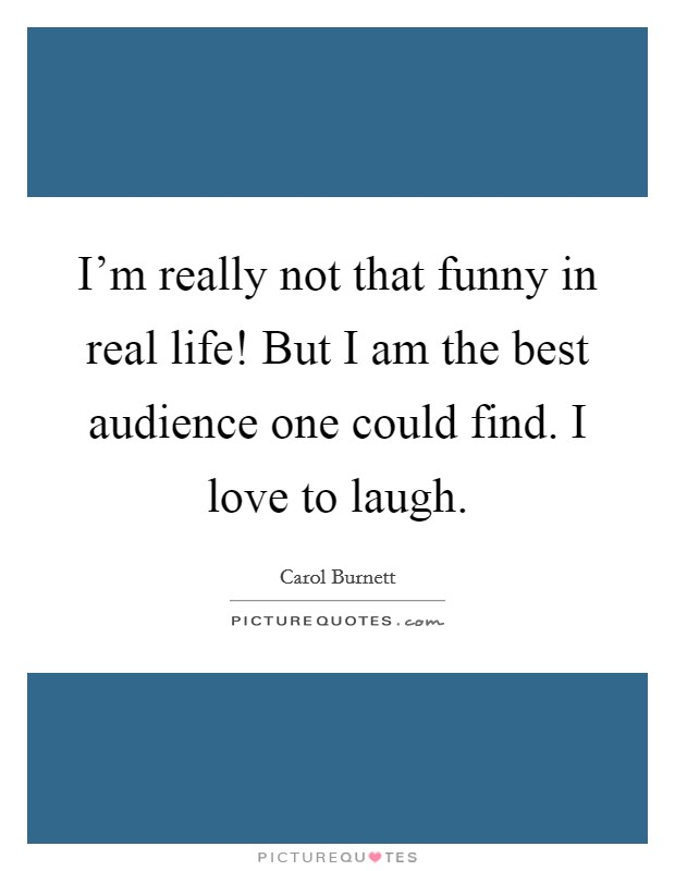 I'm really not that funny in real life! But I am the best audience one could find. I love to laugh. Picture Quote #1