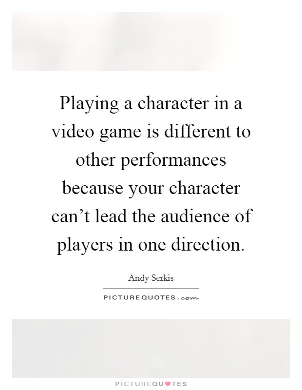 Playing a character in a video game is different to other performances because your character can't lead the audience of players in one direction Picture Quote #1