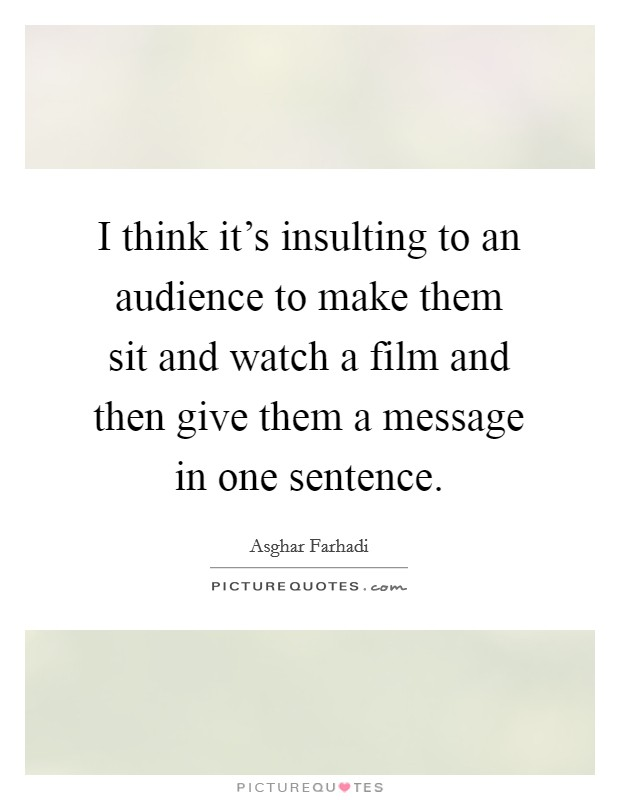 I think it's insulting to an audience to make them sit and watch a film and then give them a message in one sentence Picture Quote #1