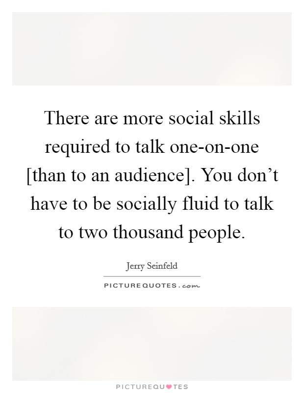 There are more social skills required to talk one-on-one [than to an audience]. You don't have to be socially fluid to talk to two thousand people Picture Quote #1
