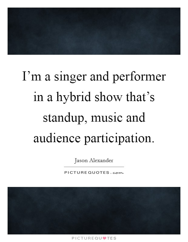 I'm a singer and performer in a hybrid show that's standup, music and audience participation Picture Quote #1