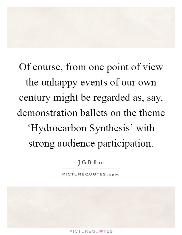 Of course, from one point of view the unhappy events of our own century might be regarded as, say, demonstration ballets on the theme 'Hydrocarbon Synthesis' with strong audience participation Picture Quote #1