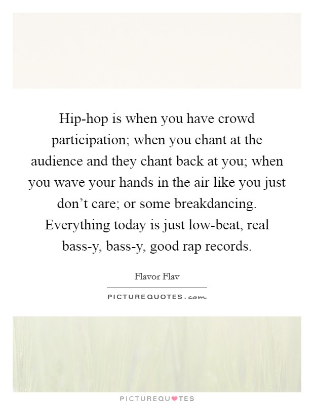 Hip-hop is when you have crowd participation; when you chant at the audience and they chant back at you; when you wave your hands in the air like you just don't care; or some breakdancing. Everything today is just low-beat, real bass-y, bass-y, good rap records Picture Quote #1