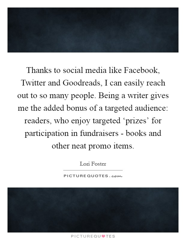 Thanks to social media like Facebook, Twitter and Goodreads, I can easily reach out to so many people. Being a writer gives me the added bonus of a targeted audience: readers, who enjoy targeted 'prizes' for participation in fundraisers - books and other neat promo items Picture Quote #1