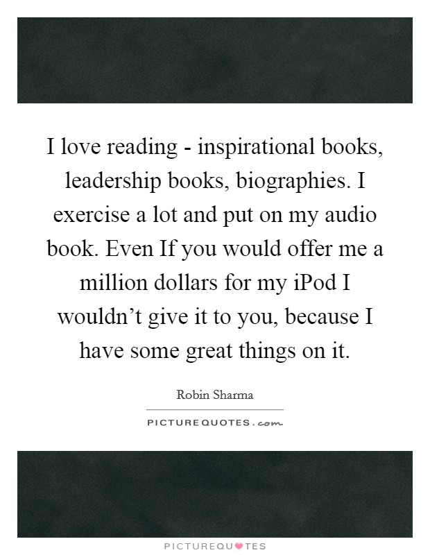 I love reading - inspirational books, leadership books, biographies. I exercise a lot and put on my audio book. Even If you would offer me a million dollars for my iPod I wouldn't give it to you, because I have some great things on it Picture Quote #1