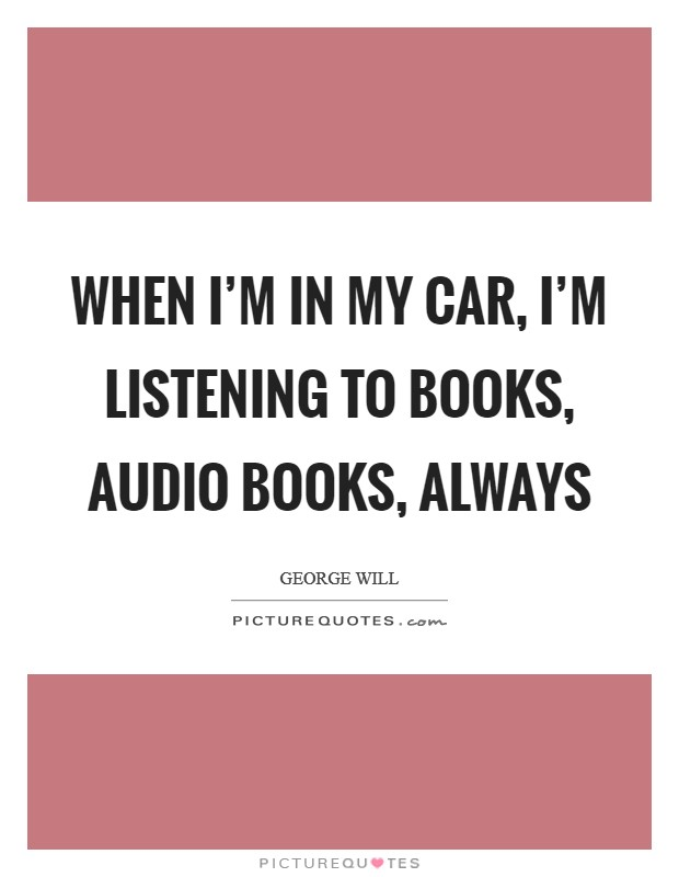 When I'm in my car, I'm listening to books, audio books, always Picture Quote #1