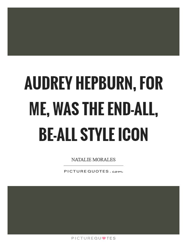 Audrey Hepburn, for me, was the end-all, be-all style icon Picture Quote #1