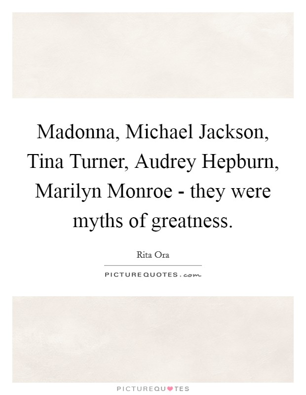 Madonna, Michael Jackson, Tina Turner, Audrey Hepburn, Marilyn Monroe - they were myths of greatness Picture Quote #1