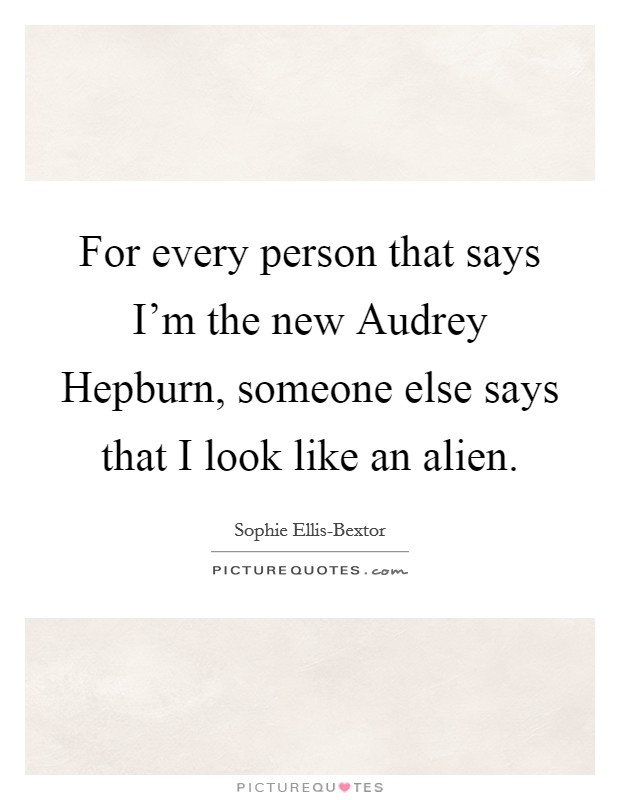 For every person that says I'm the new Audrey Hepburn, someone else says that I look like an alien Picture Quote #1