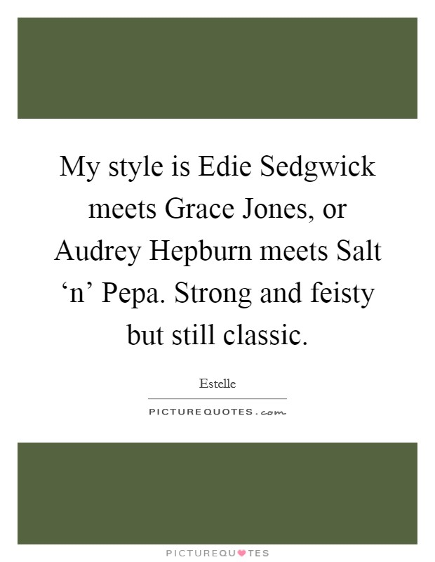 My style is Edie Sedgwick meets Grace Jones, or Audrey Hepburn meets Salt 'n' Pepa. Strong and feisty but still classic. Picture Quote #1