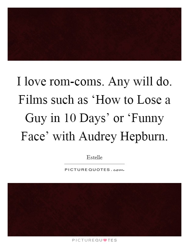 I love rom-coms. Any will do. Films such as 'How to Lose a Guy in 10 Days' or 'Funny Face' with Audrey Hepburn. Picture Quote #1