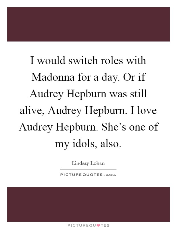 I would switch roles with Madonna for a day. Or if Audrey Hepburn was still alive, Audrey Hepburn. I love Audrey Hepburn. She's one of my idols, also Picture Quote #1