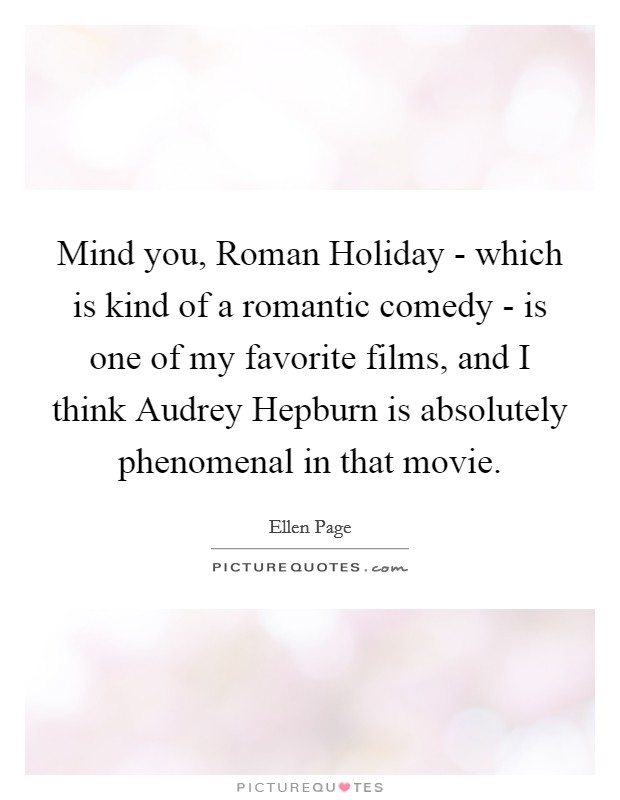 Mind you, Roman Holiday - which is kind of a romantic comedy - is one of my favorite films, and I think Audrey Hepburn is absolutely phenomenal in that movie. Picture Quote #1