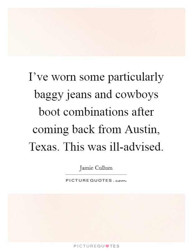 I've worn some particularly baggy jeans and cowboys boot combinations after coming back from Austin, Texas. This was ill-advised Picture Quote #1