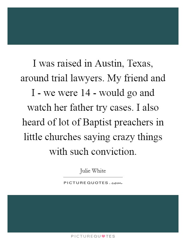 I was raised in Austin, Texas, around trial lawyers. My friend and I - we were 14 - would go and watch her father try cases. I also heard of lot of Baptist preachers in little churches saying crazy things with such conviction Picture Quote #1