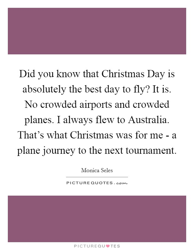 Did you know that Christmas Day is absolutely the best day to fly? It is. No crowded airports and crowded planes. I always flew to Australia. That's what Christmas was for me - a plane journey to the next tournament Picture Quote #1