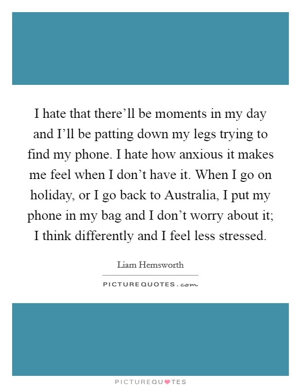 I hate that there'll be moments in my day and I'll be patting down my legs trying to find my phone. I hate how anxious it makes me feel when I don't have it. When I go on holiday, or I go back to Australia, I put my phone in my bag and I don't worry about it; I think differently and I feel less stressed Picture Quote #1